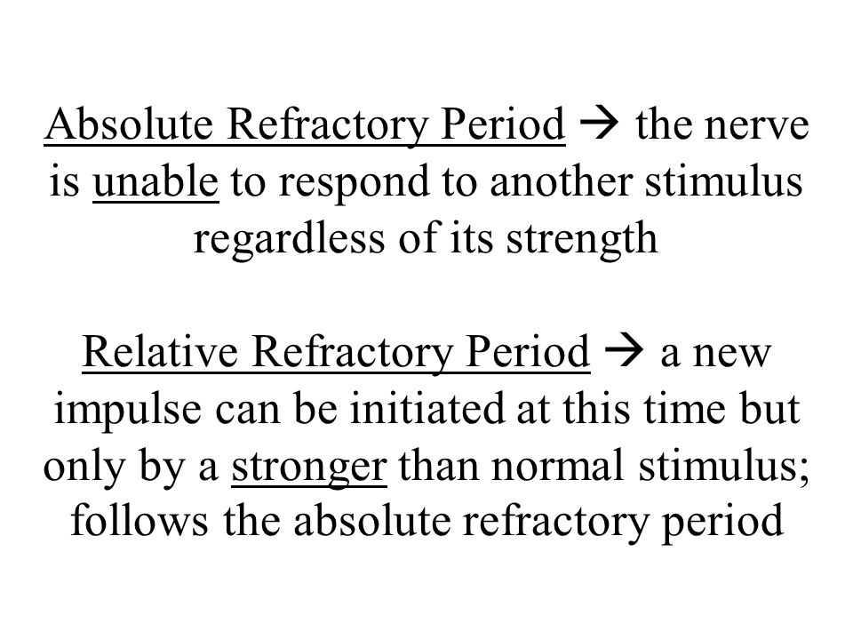 Absolute Refractory Period  the nerve is unable to respond to another stimulus regardless of its strength Relative Refractory Period  a new impulse can be initiated at this time but only by a stronger than normal stimulus; follows the absolute refractory period