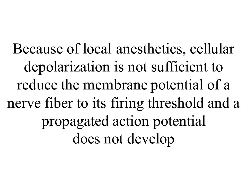 Because of local anesthetics, cellular depolarization is not sufficient to reduce the membrane potential of a nerve fiber to its firing threshold and a propagated action potential does not develop