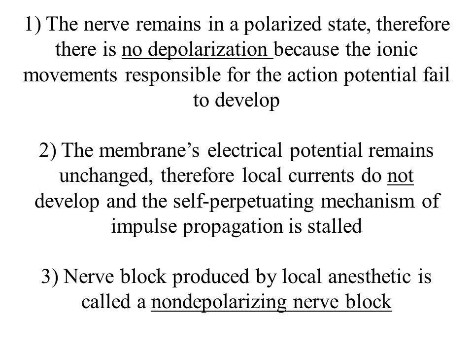 1) The nerve remains in a polarized state, therefore there is no depolarization because the ionic movements responsible for the action potential fail to develop 2) The membrane's electrical potential remains unchanged, therefore local currents do not develop and the self-perpetuating mechanism of impulse propagation is stalled 3) Nerve block produced by local anesthetic is called a nondepolarizing nerve block