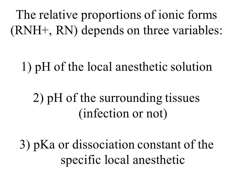 The relative proportions of ionic forms (RNH+, RN) depends on three variables: 1) pH of the local anesthetic solution 2) pH of the surrounding tissues (infection or not) 3) pKa or dissociation constant of the specific local anesthetic