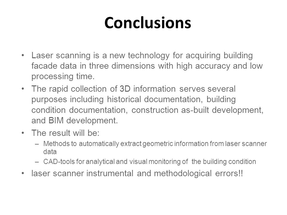 Conclusions Laser scanning is a new technology for acquiring building facade data in three dimensions with high accuracy and low processing time.