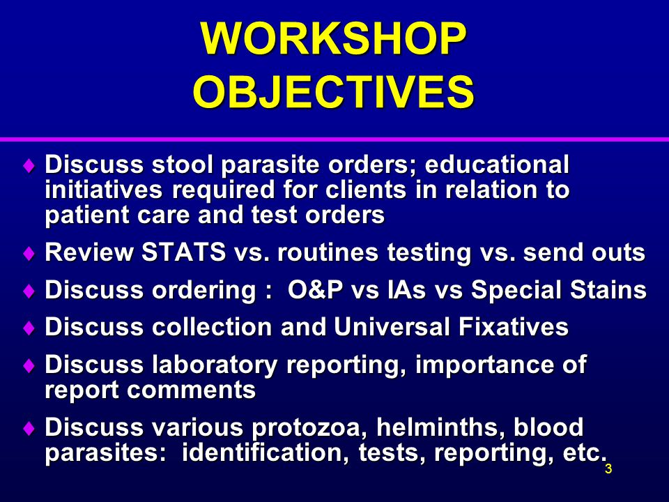 WORKSHOP OBJECTIVES Discuss stool parasite orders; educational initiatives required for clients in relation to patient care and test orders.