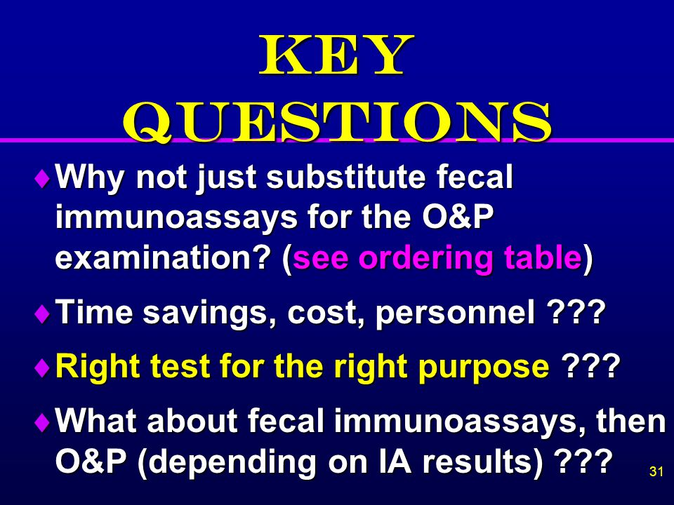 KEY QUESTIONS Why not just substitute fecal immunoassays for the O&P examination (see ordering table)