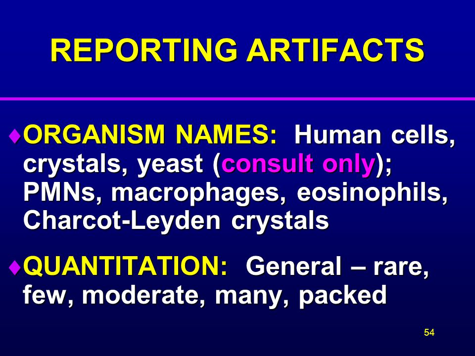REPORTING ARTIFACTS ORGANISM NAMES: Human cells, crystals, yeast (consult only); PMNs, macrophages, eosinophils, Charcot-Leyden crystals.