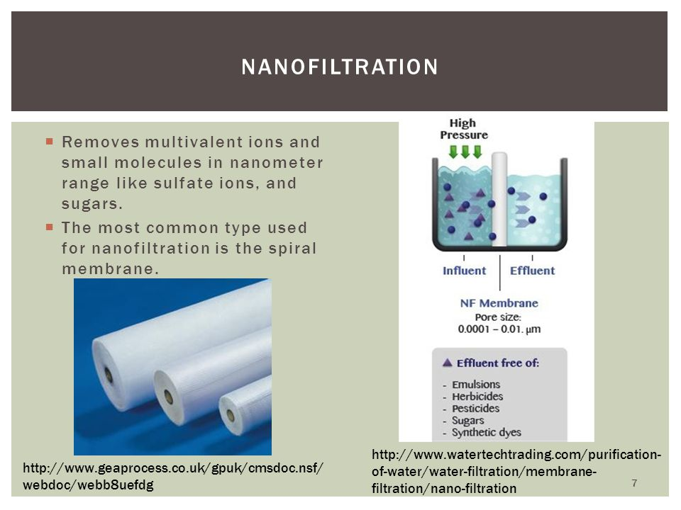 Nanofiltration Removes multivalent ions and small molecules in nanometer range like sulfate ions, and sugars.