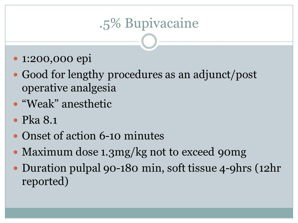 .5% Bupivacaine 1:200,000 epi. Good for lengthy procedures as an adjunct/post operative analgesia.