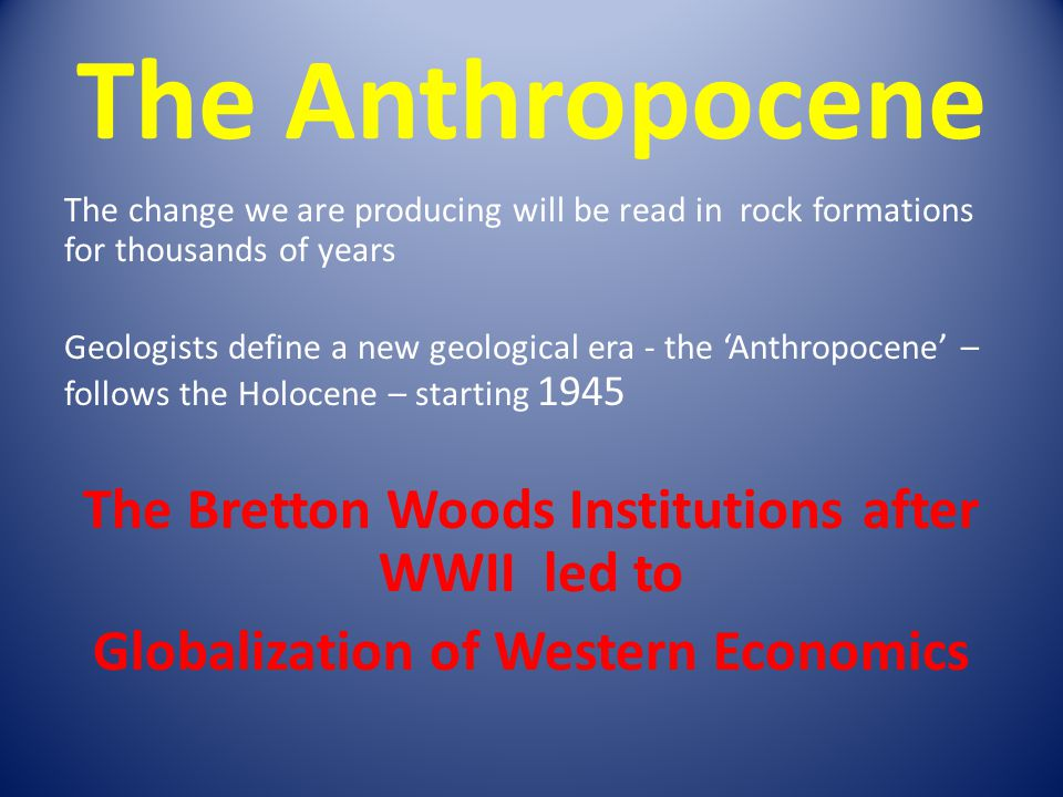 The Anthropocene The Bretton Woods Institutions after WWII led to