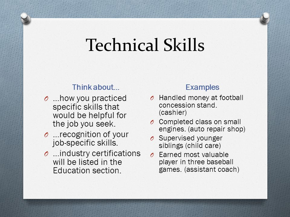 Technical Skills Think about… Examples. …how you practiced specific skills that would be helpful for the job you seek.