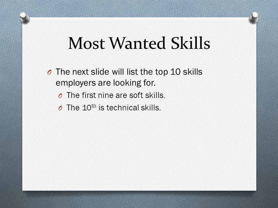 Most Wanted Skills The next slide will list the top 10 skills employers are looking for. The first nine are soft skills.