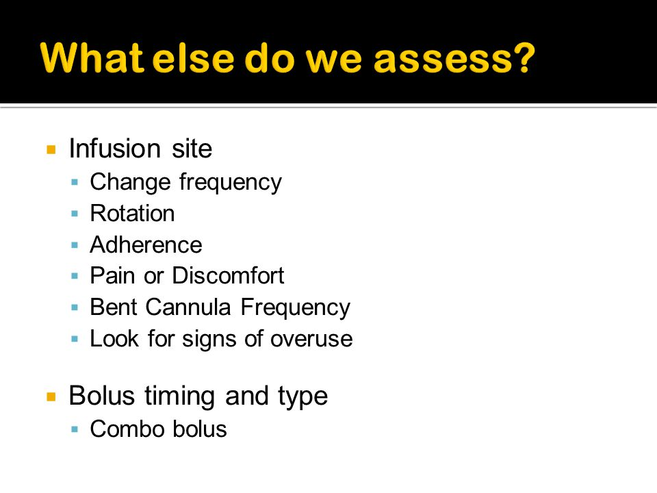What else do we assess Infusion site Bolus timing and type