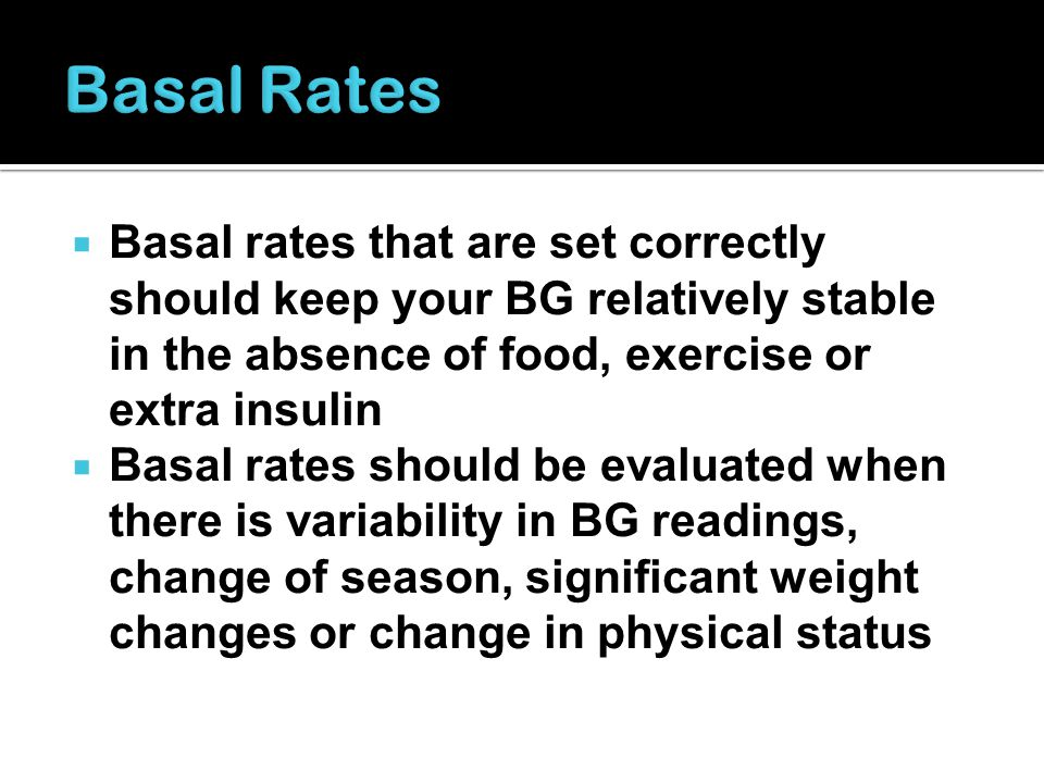 Basal Rates Basal rates that are set correctly should keep your BG relatively stable in the absence of food, exercise or extra insulin.