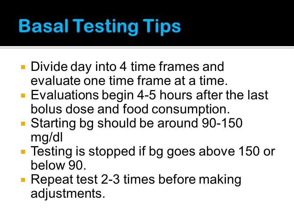 Basal Testing Tips Divide day into 4 time frames and evaluate one time frame at a time.