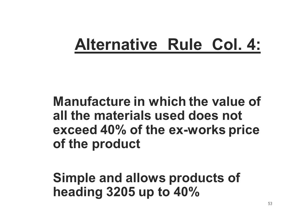 Alternative Rule Col. 4: Manufacture in which the value of all the materials used does not exceed 40% of the ex-works price of the product.