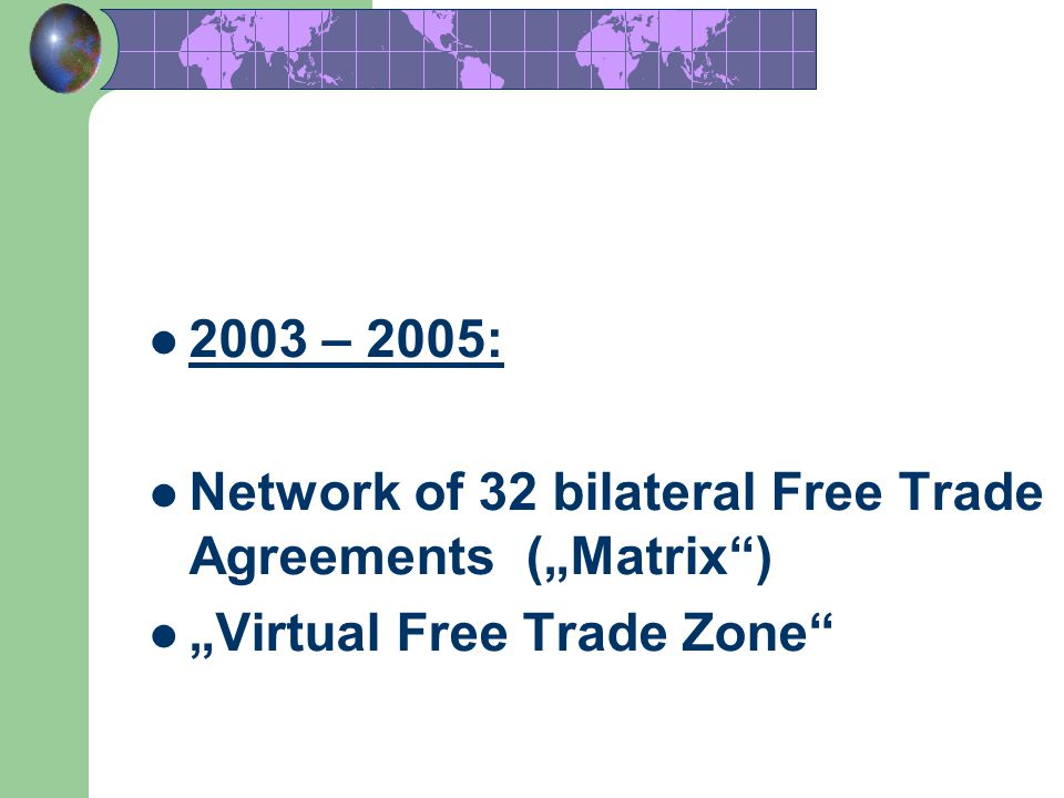 "2003 – 2005: Network of 32 bilateral Free Trade Agreements (""Matrix ) ""Virtual Free Trade Zone"