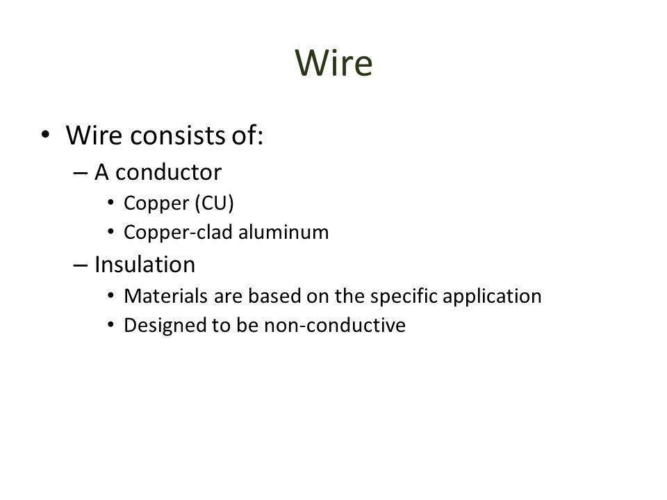 Wire Wire consists of: A conductor Insulation Copper (CU)