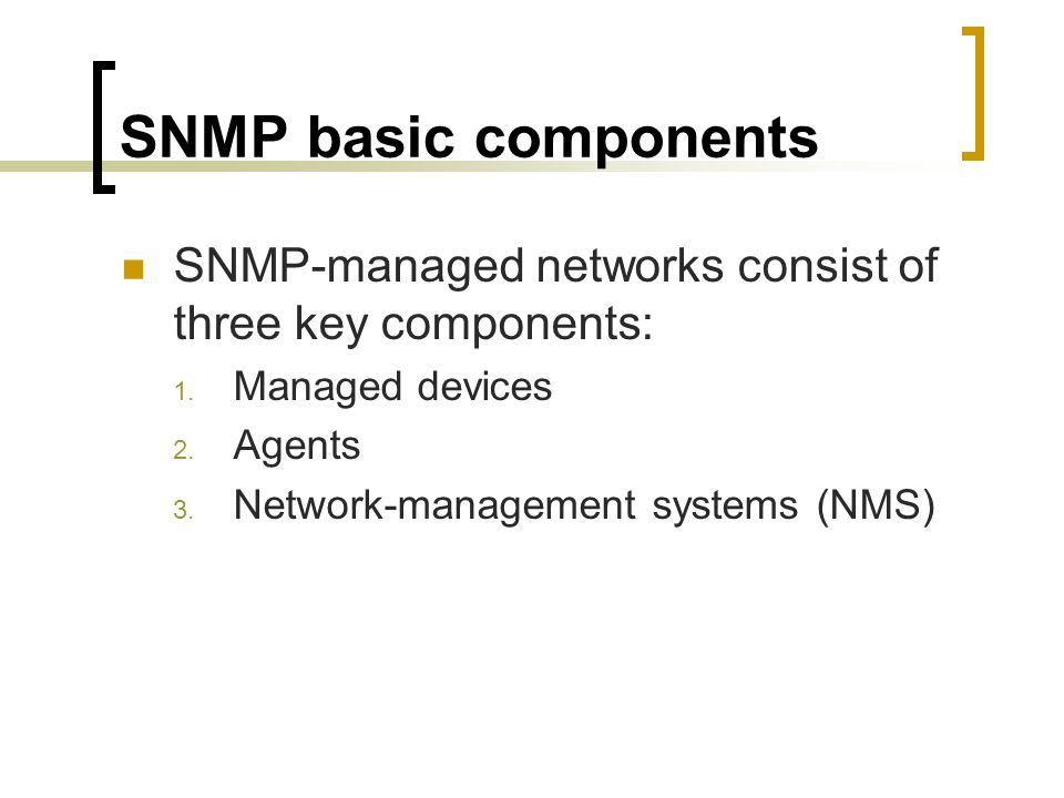 SNMP basic components SNMP-managed networks consist of three key components: Managed devices. Agents.