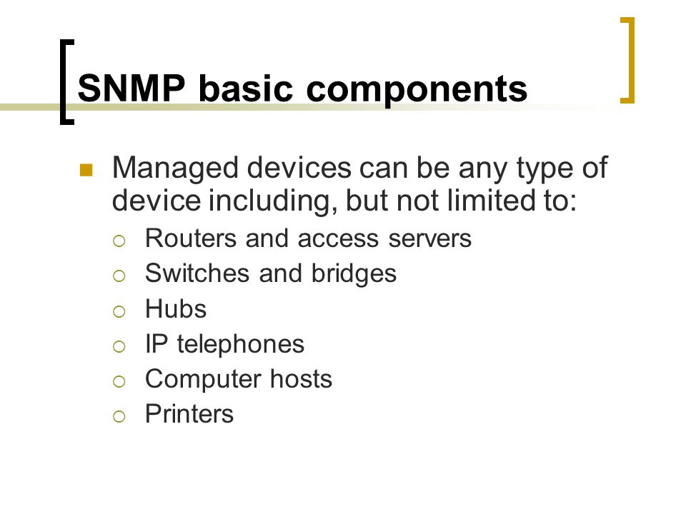 SNMP basic components Managed devices can be any type of device including, but not limited to: Routers and access servers.
