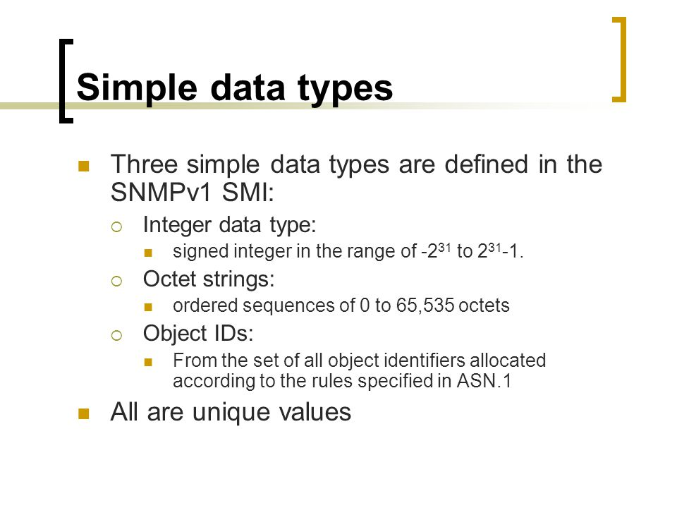 Simple data types Three simple data types are defined in the SNMPv1 SMI: Integer data type: signed integer in the range of -231 to