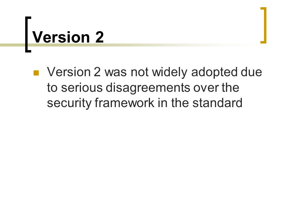 Version 2 Version 2 was not widely adopted due to serious disagreements over the security framework in the standard.
