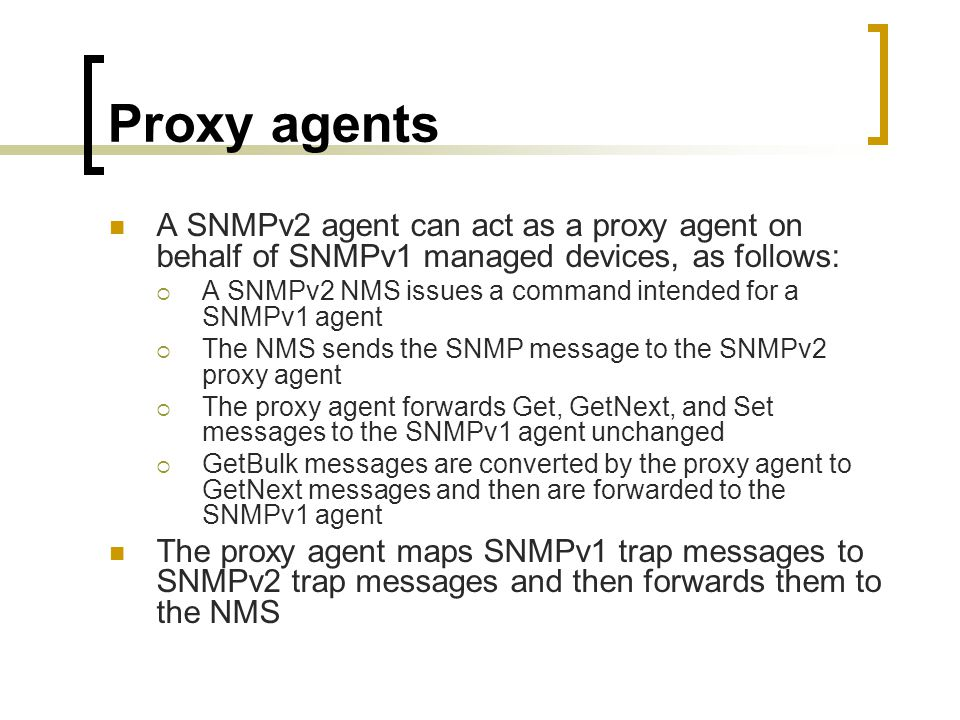 Proxy agents A SNMPv2 agent can act as a proxy agent on behalf of SNMPv1 managed devices, as follows: