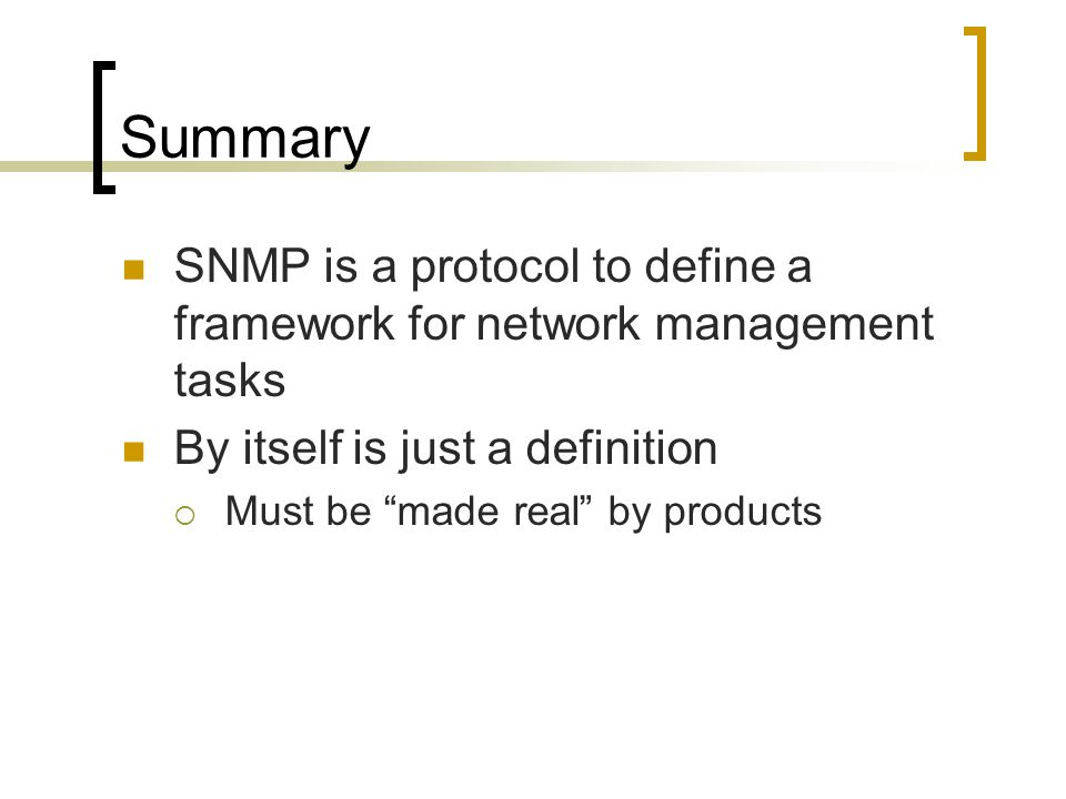 Summary SNMP is a protocol to define a framework for network management tasks. By itself is just a definition.