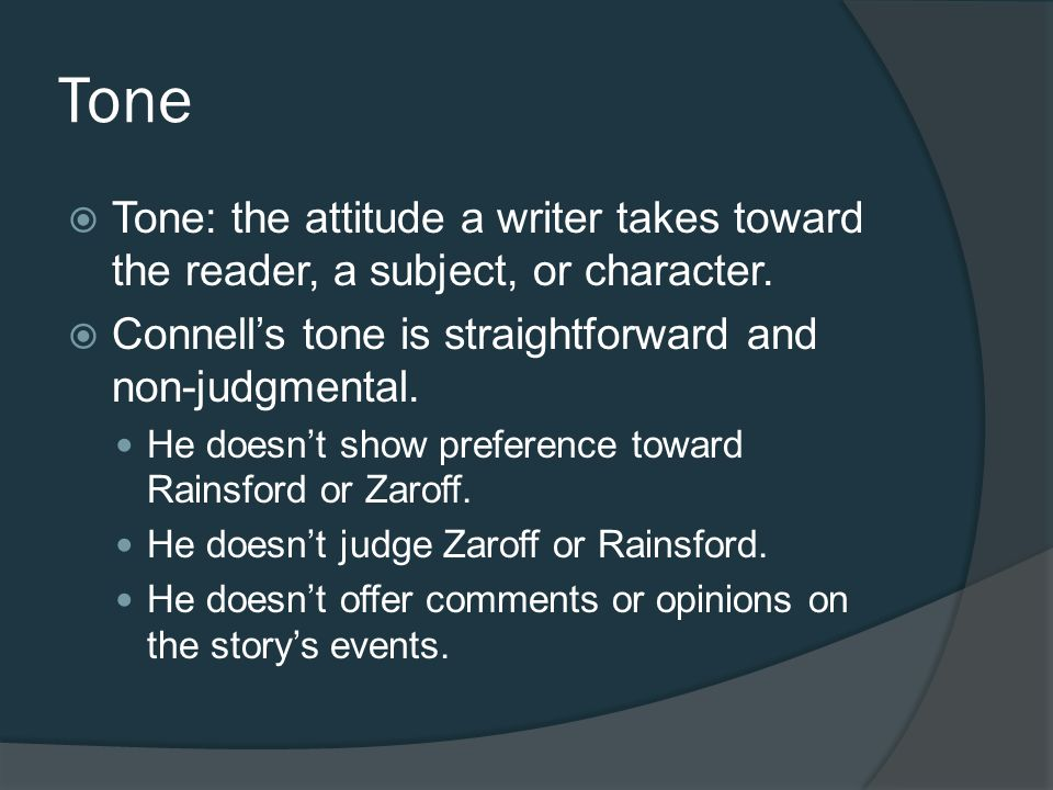 Tone Tone: the attitude a writer takes toward the reader, a subject, or character. Connell's tone is straightforward and non-judgmental.