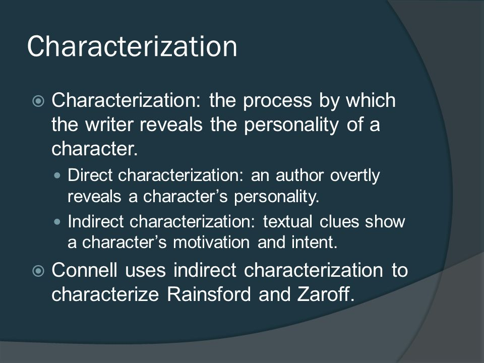 Characterization Characterization: the process by which the writer reveals the personality of a character.