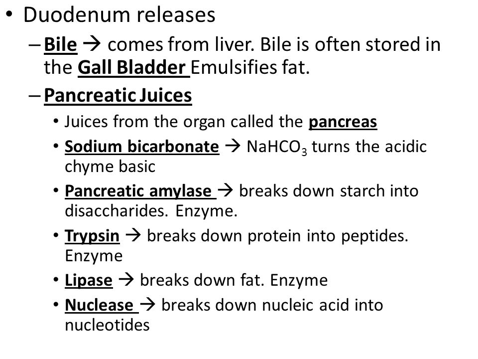 Duodenum releases Bile  comes from liver. Bile is often stored in the Gall Bladder Emulsifies fat.