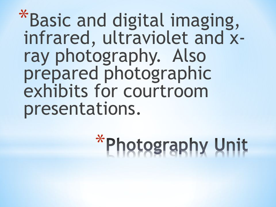 Basic and digital imaging, infrared, ultraviolet and x- ray photography. Also prepared photographic exhibits for courtroom presentations.