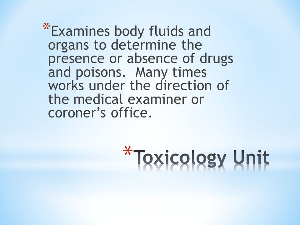 Examines body fluids and organs to determine the presence or absence of drugs and poisons. Many times works under the direction of the medical examiner or coroner's office.