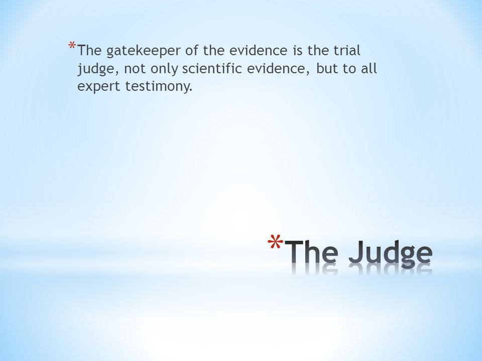 The gatekeeper of the evidence is the trial judge, not only scientific evidence, but to all expert testimony.