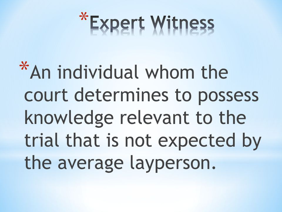 Expert Witness An individual whom the court determines to possess knowledge relevant to the trial that is not expected by the average layperson.