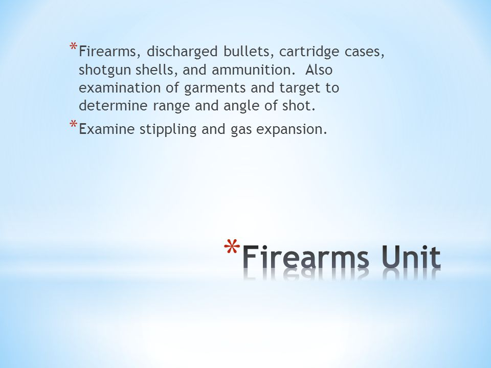 Firearms, discharged bullets, cartridge cases, shotgun shells, and ammunition. Also examination of garments and target to determine range and angle of shot.