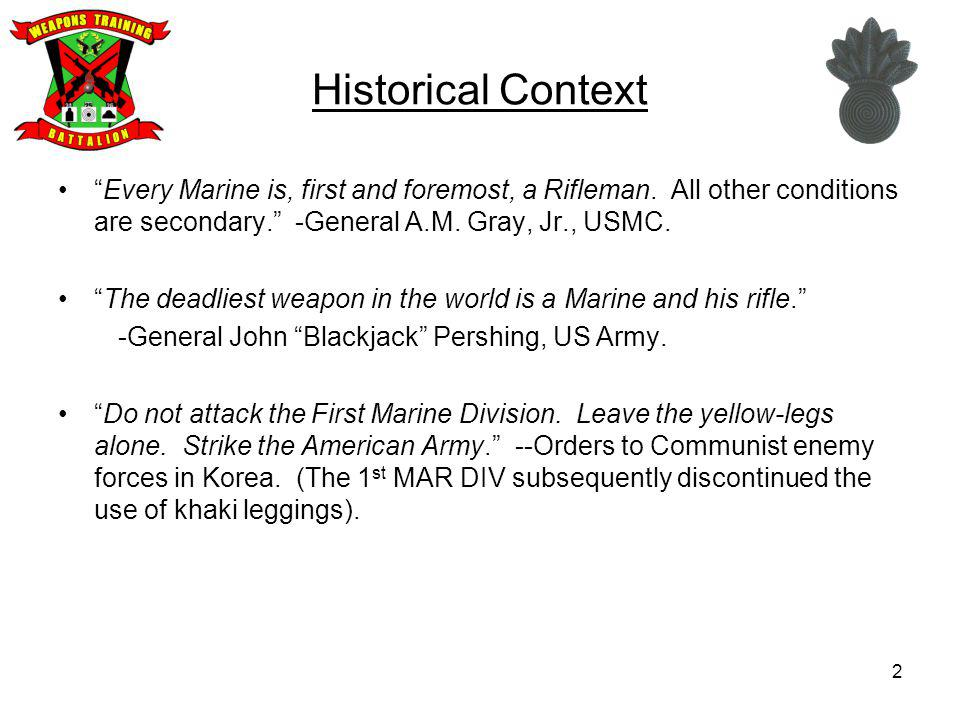 Historical Context Every Marine is, first and foremost, a Rifleman. All other conditions are secondary. -General A.M. Gray, Jr., USMC.