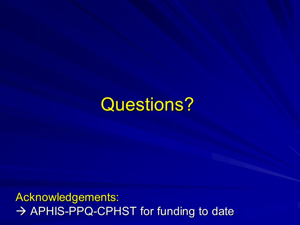 Questions Acknowledgements:  APHIS-PPQ-CPHST for funding to date