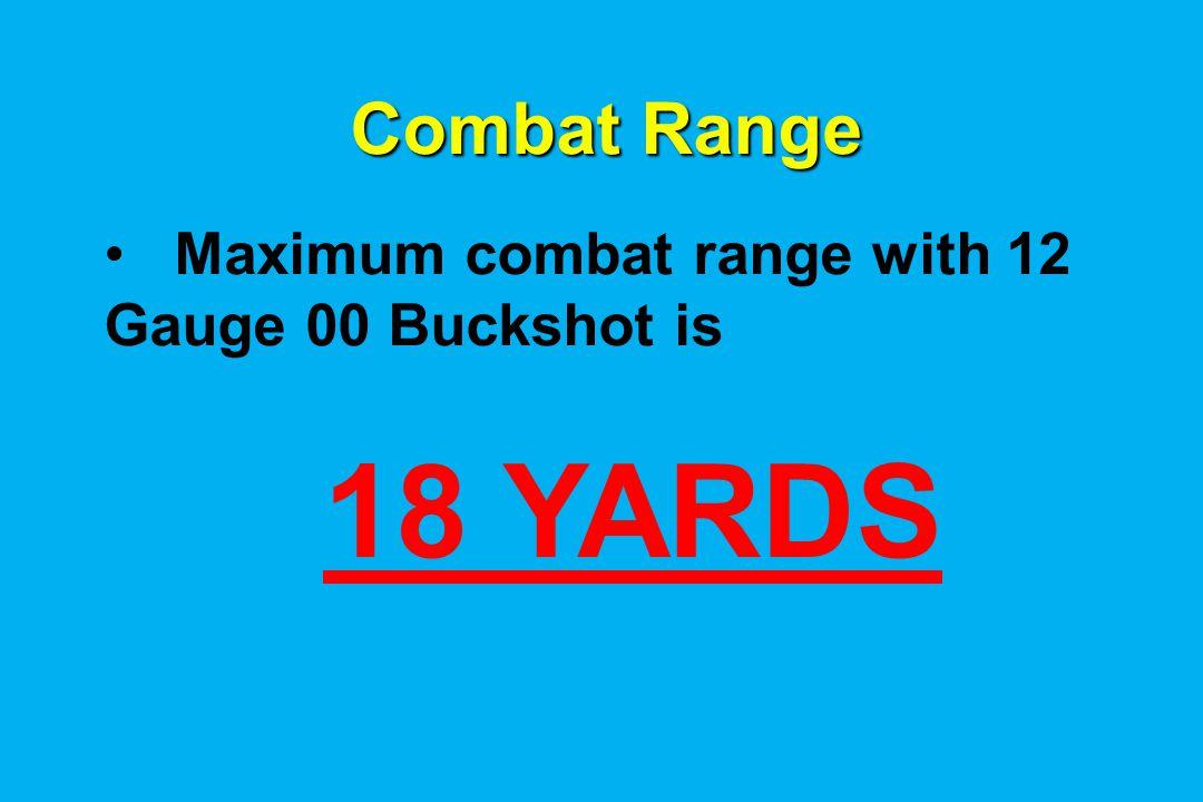Combat Range Maximum combat range with 12 Gauge 00 Buckshot is 18 YARDS