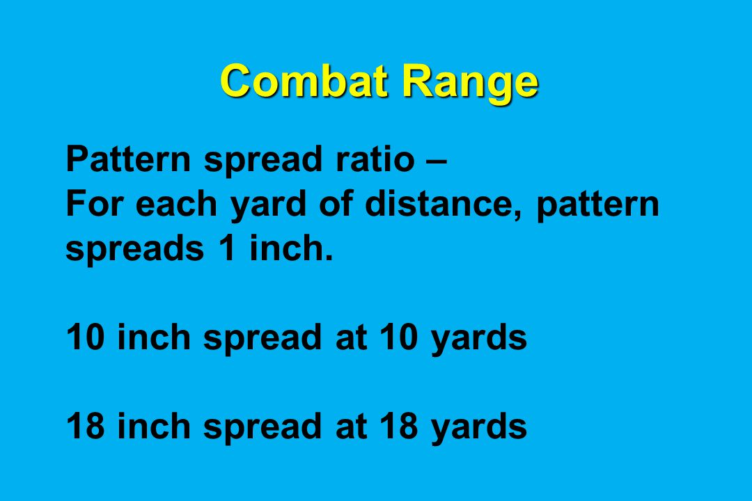Combat Range Pattern spread ratio – For each yard of distance, pattern spreads 1 inch.