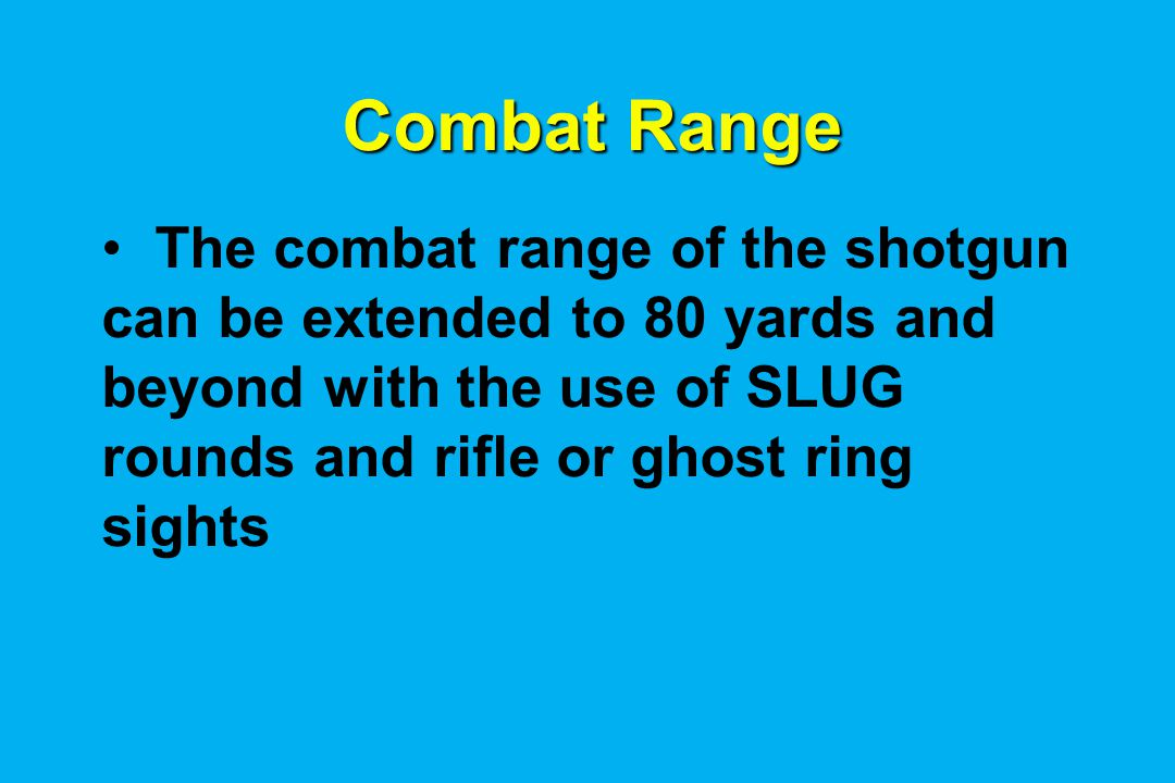 Combat Range The combat range of the shotgun can be extended to 80 yards and beyond with the use of SLUG rounds and rifle or ghost ring sights.