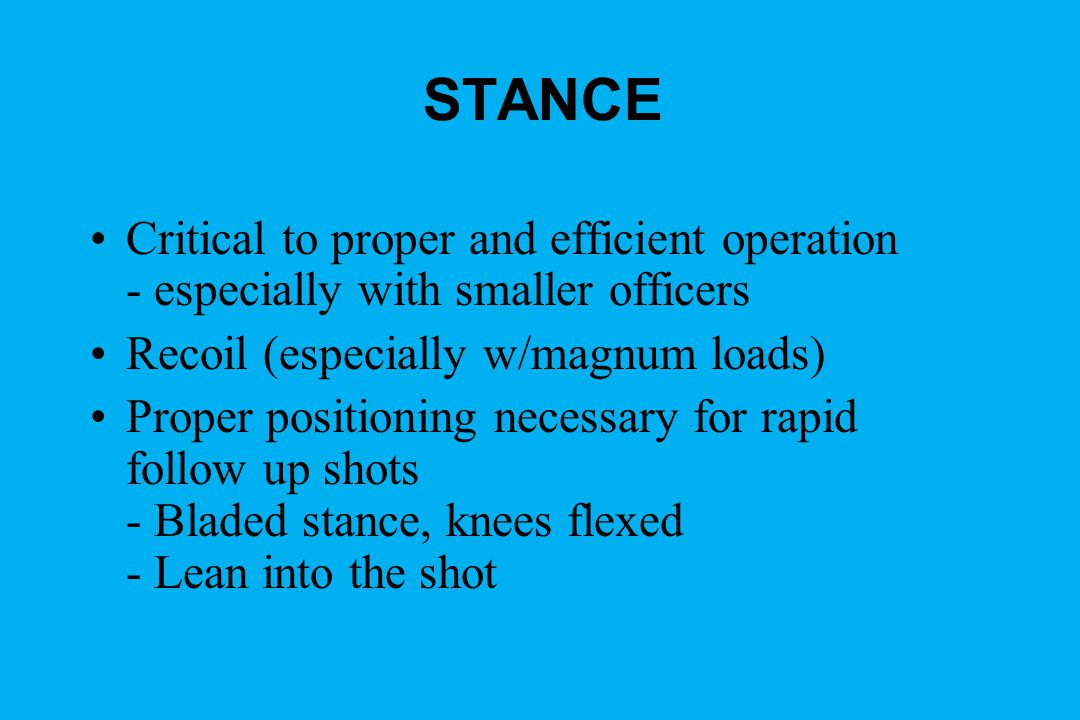 STANCE Critical to proper and efficient operation - especially with smaller officers. Recoil (especially w/magnum loads)