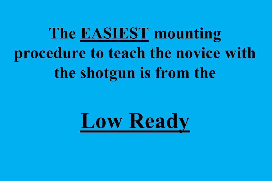 The EASIEST mounting procedure to teach the novice with the shotgun is from the Low Ready