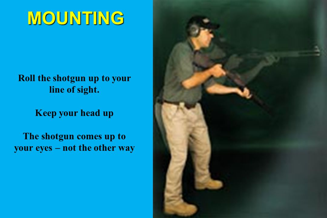 MOUNTING Roll the shotgun up to your line of sight. Keep your head up