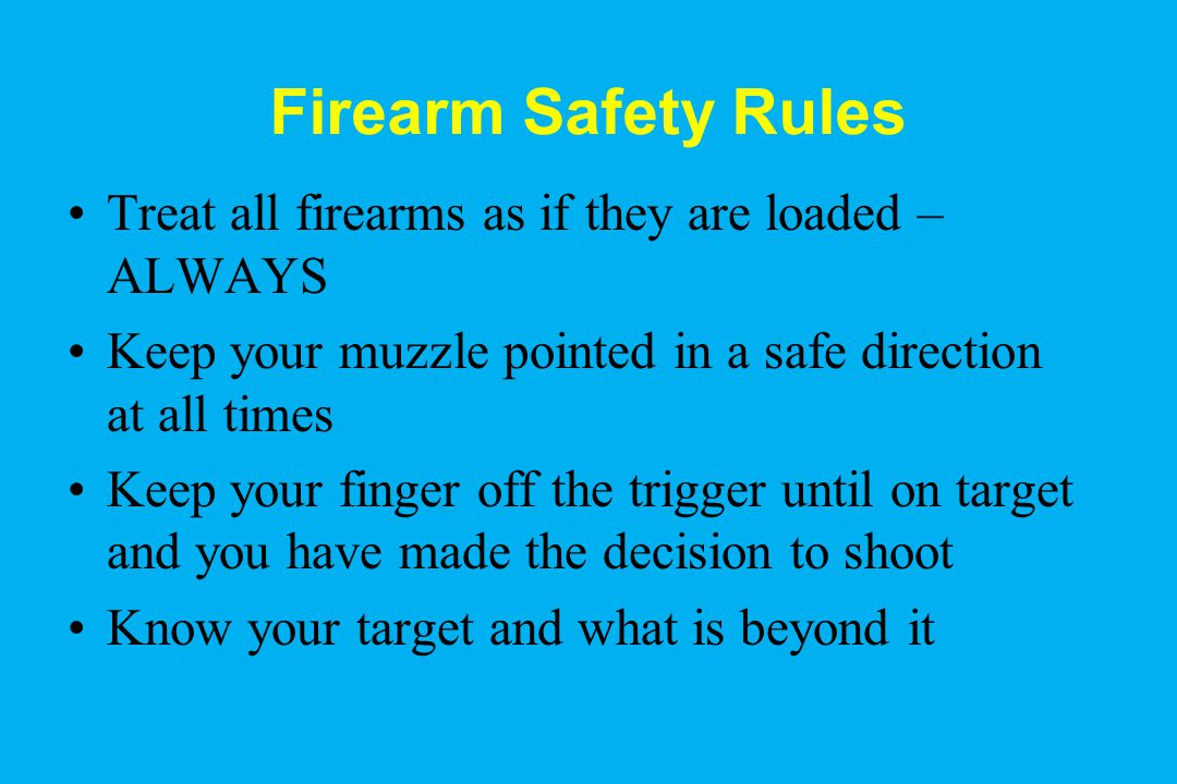 Firearm Safety Rules Treat all firearms as if they are loaded – ALWAYS