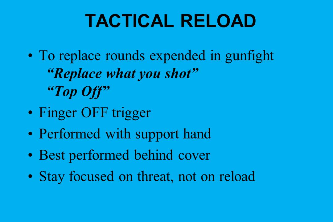 TACTICAL RELOAD To replace rounds expended in gunfight Replace what you shot Top Off Finger OFF trigger.