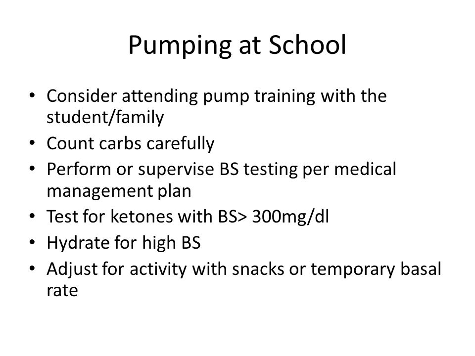 Pumping at School Consider attending pump training with the student/family. Count carbs carefully.