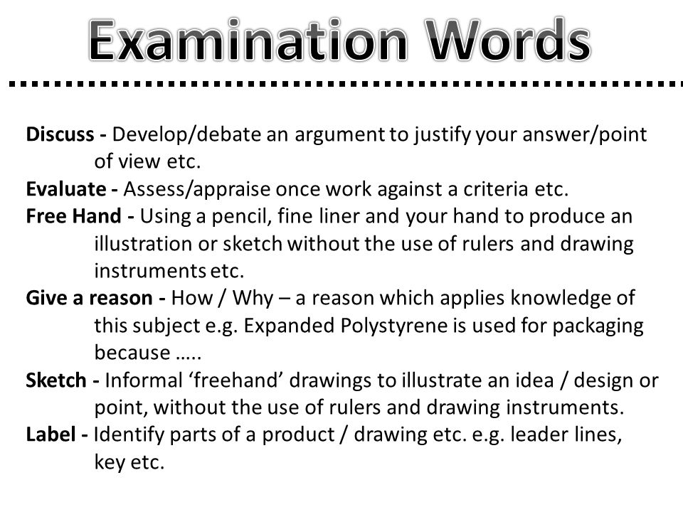 Examination Words Discuss - Develop/debate an argument to justify your answer/point of view etc.