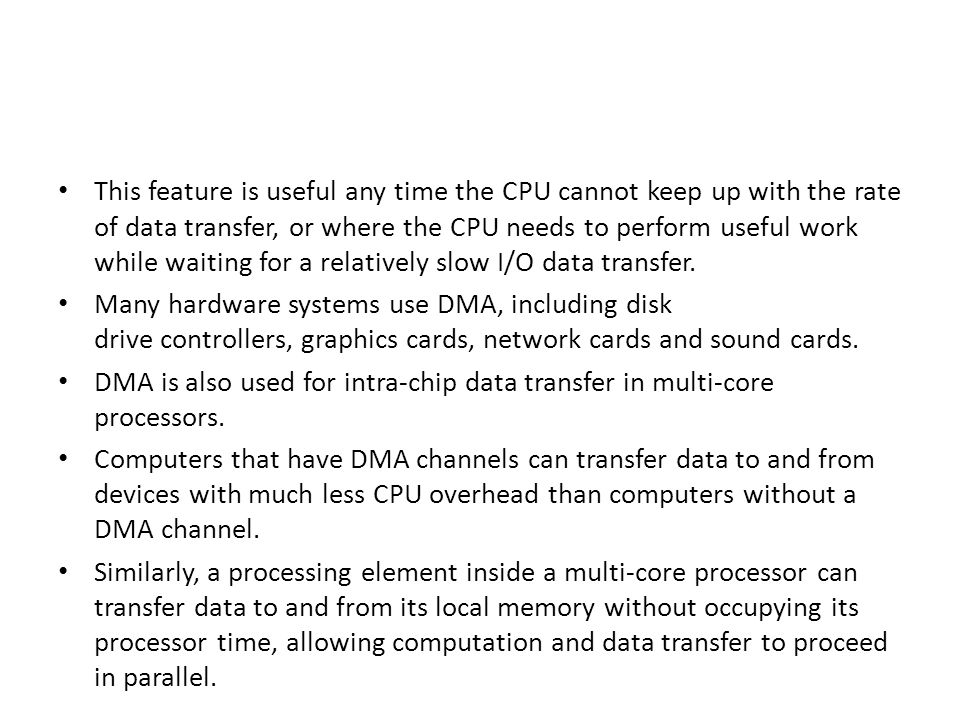 This feature is useful any time the CPU cannot keep up with the rate of data transfer, or where the CPU needs to perform useful work while waiting for a relatively slow I/O data transfer.