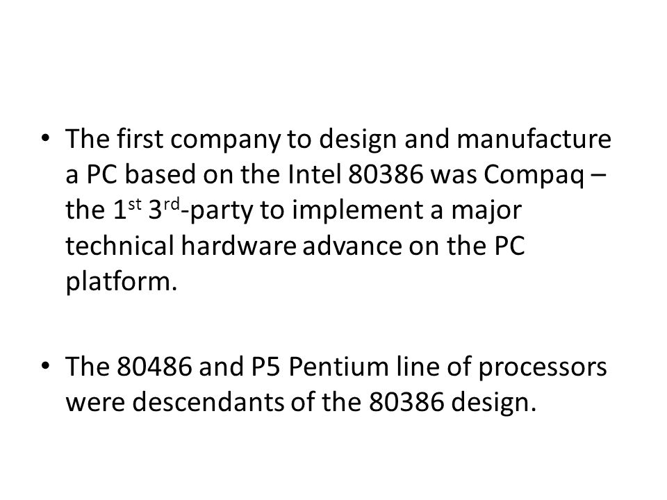 The first company to design and manufacture a PC based on the Intel 80386 was Compaq – the 1st 3rd-party to implement a major technical hardware advance on the PC platform.