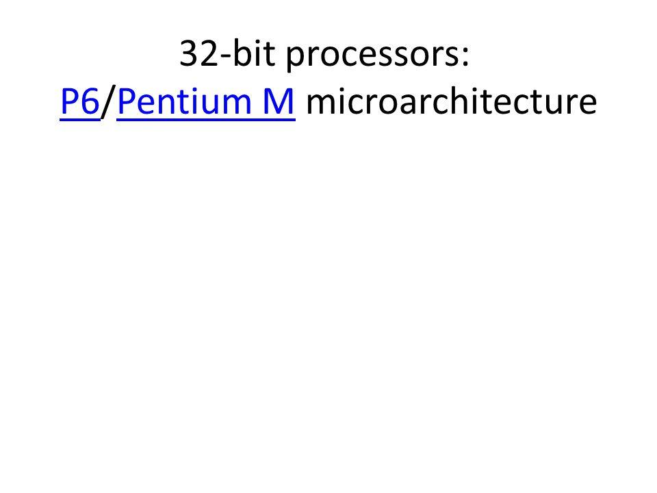 32-bit processors: P6/Pentium M microarchitecture