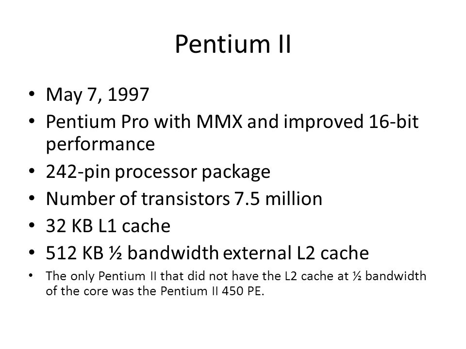 Pentium II May 7, 1997. Pentium Pro with MMX and improved 16-bit performance. 242-pin processor package.