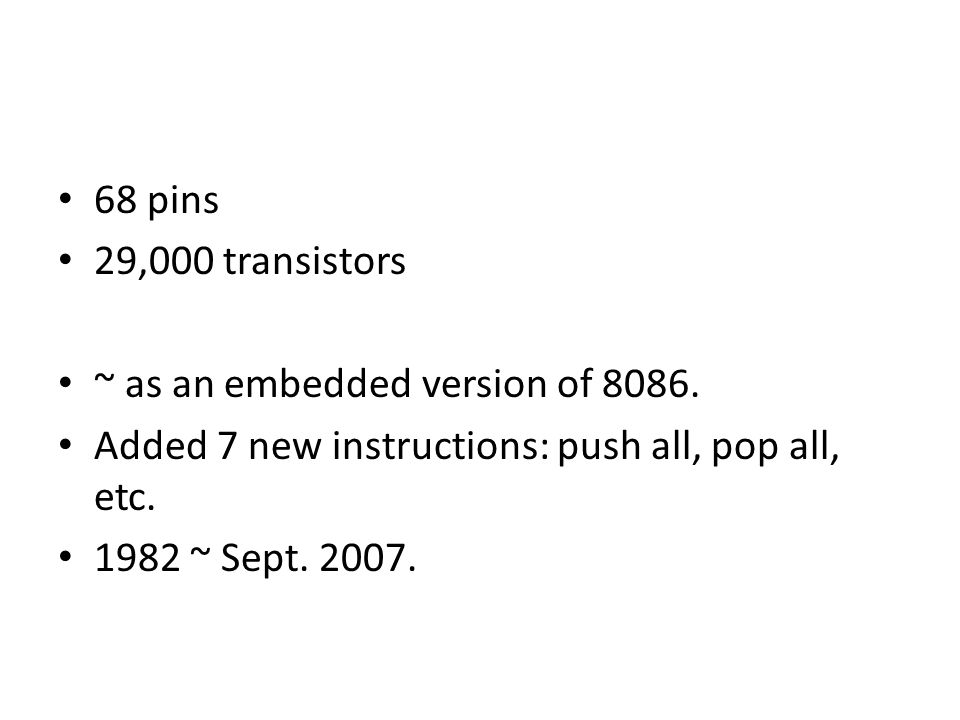 68 pins 29,000 transistors. ~ as an embedded version of 8086. Added 7 new instructions: push all, pop all, etc.